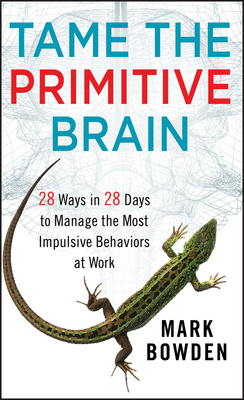 Tame the Primitive Brain: 28 Ways in 28 Days to Manage the Most Impulsive Behaviors at Work - Bowden, Mark