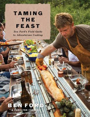 Taming the Feast: Ben Ford's Field Guide to Adventurous Cooking - Ford, Ben, and Carreno, Carolynn