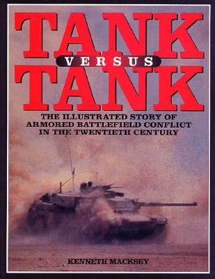 Tank Versus Tank: The Illustrated Story of Armoured Battlefield Conflict in the Twentieth Century - Macksey, Kenneth