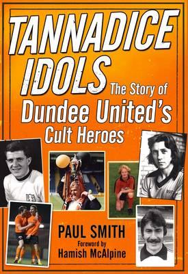 Tannadice Idols: The Story of Dundee United's Cult Heroes - Smith, Paul, Dr., and Milne, Ralph (Foreword by)