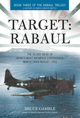 Target: Rabaul: The Allied Siege of Japan's Most Infamous Stronghold, March 1943 - August 1945 - Gamble, Bruce D.