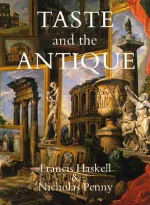 Taste and the Antique: The Lure of Classical Sculpture, 1500-1900 - Haskell, Francis, and Penny, Nicholas, Dr.