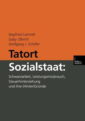 Tatort Sozialstaat: Schwarzarbeit, Leistungsmissbrauch, Steuerhinterziehung Und Ihre (Hinter)Grunde - Lamnek, Siegfried, and Olbrich, Gaby, and Schafer, Wolfgang J