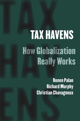 Tax Havens: How Globalization Really Works - Palan, Ronen, and Murphy, Richard, and Chavagneux, Christian