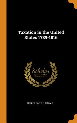 Taxation in the United States 1789-1816 - Adams, Henry Carter