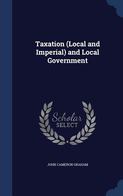 Taxation (Local and Imperial) and Local Government - Graham, John Cameron