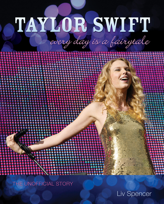 Taylor Swift: Every Day Is a Fairytale: The Unofficial Story - Spencer, Liv