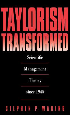 Taylorism Transformed: Scientific Management Theory Since 1945 - Waring, Stephen P