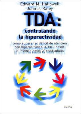 Tda: Controlando La Hiperactividad: Como Superar El Deficit de Atencion Con Hiperactividad (ADHD) Desde La Infancia Hasta La Edad Adulta - Hallowell, Edward M, M.D., and Ratey, John J, M.D.