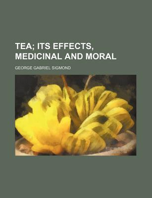 Tea, Its Effects, Medicinal and Moral - Sigmond, George Gabriel