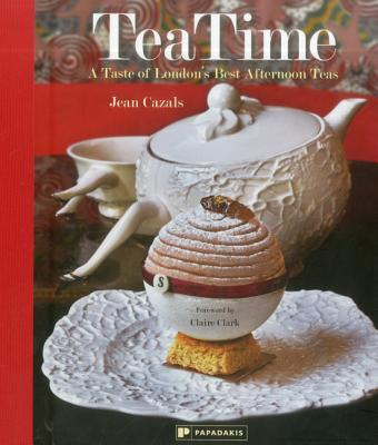 Tea Time: A Taste of London's Best Afternoon Teas - Cazals, Jean, and Clark, Claire (Foreword by)