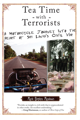 Tea Time with Terrorists: A Motorcycle Journey Into the Heart of Sri Lanka's Civil War - Meadows, Mark Stephen