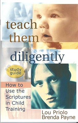 Teach Them Diligently: How to Use the Scriptures in Child Training - Priolo, Louis Paul, and Payne, Brenda