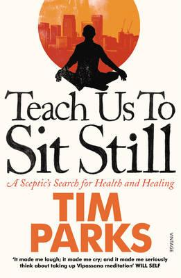 Teach Us to Sit Still: A Sceptic's Search for Health and Healing - Parks, Tim