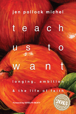 Teach Us to Want: Longing, Ambition & the Life of Faith - Michel, Jen Pollock, and Beaty, Katelyn (Foreword by)