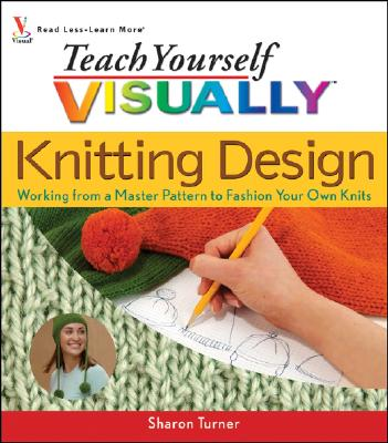 Teach Yourself Visually Knitting Design: Working from a Master Pattern to Fashion Your Own Knits - Turner, Sharon