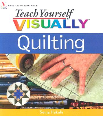 Teach Yourself Visually Quilting - Hakala, Sonja