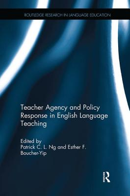Teacher Agency and Policy Response in English Language Teaching - Ng, Patrick C. L. (Editor), and Boucher-Yip, Esther F. (Editor)