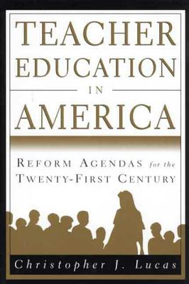 Teacher Education in America: Reform Agendas for the Twenty-First Century - Lucas, Christopher J