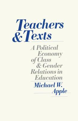 Teachers and Texts: A Political Economy of Class and Gender Relations in Education - Apple, Michael W.
