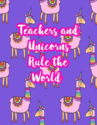 Teachers and Unicorns Rule the World: Cute Lined Journal Notebook Lesson Planner and Grade Book with Funny Quote and Unicorn Cover - Perfect for Teacher Appreciation Gifts, End of the Year and Retirement Present - Better Than Thank You Cards: Code 3222 - Weeks, Sariah