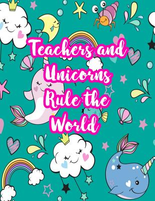Teachers and Unicorns Rule the World: Cute Lined Journal Notebook Lesson Planner and Grade Book with Funny Quote and Unicorn Cover - Perfect for Teacher Appreciation Gifts, End of the Year and Retirement Present - Better Than Thank You Cards: Code 4244 - Willis, Justice