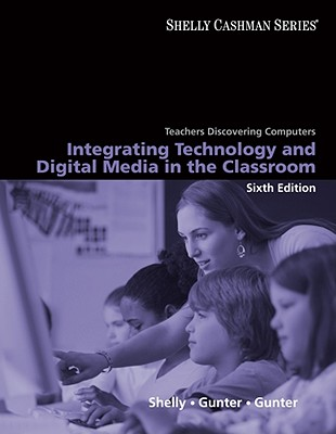 Teachers Discovering Computers: Integrating Technology and Digital Media in the Classroom - Shelly, Gary B, and Gunter, Glenda A, Dr., and Gunter, Randolph E