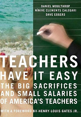 Teachers Have It Easy: The Big Sacrifices and Small Salaries of America's Teachers - Moulthrop, Daniel, and Calegari, Ninive Clements, and Eggers, Dave