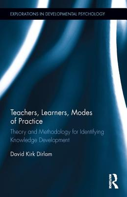Teachers, Learners, Modes of Practice: Theory and Methodology for Identifying Knowledge Development - Dirlam, David Kirk