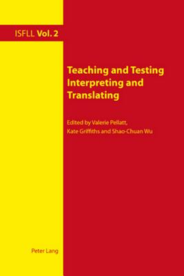 Teaching and Testing Interpreting and Translating - Pellatt, Valerie (Editor), and Griffiths, Kate, Dr. (Editor), and Wu, Shao-Chuan (Editor)