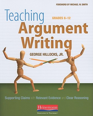 Teaching Argument Writing, Grades 6-12: Supporting Claims with Relevant Evidence and Clear Reasoning - Hillocks, George, Jr., and Smith, Michael W (Foreword by)