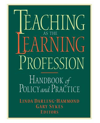 Teaching as the Learning Profession: Handbook of Policy and Practice - Darling-Hammond, Linda (Editor), and Sykes, Gary (Editor)