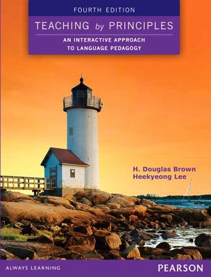 Teaching by Principles: An Interactive Approach to Language Pedagogy - Brown, H. Douglas, and Lee, Heekyeong