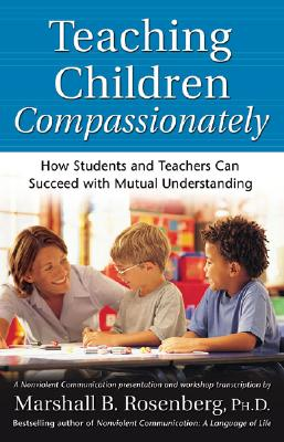 Teaching Children Compassionately: How Students and Teachers Can Succeed with Mutual Understanding - Rosenberg, Marshall B, PhD