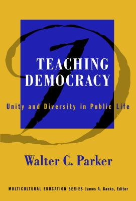 Teaching Democracy: Unity and Diversity in Public Life - Parker, Walter C, and Banks, James a (Editor)