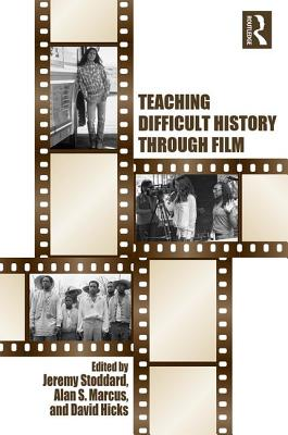 Teaching Difficult History through Film - Stoddard, Jeremy D., and Marcus, Alan S., and Hicks, David