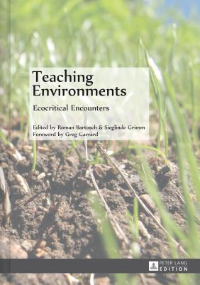 Teaching Environments: Ecocritical Encounters - Bartosch, Roman (Editor), and Grimm, Sieglinde (Editor)