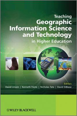 Teaching Geographic Information Science and Technology in Higher Education - Unwin, David (Editor), and Tate, Nicholas (Editor), and Foote, Kenneth E. (Editor)