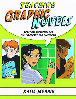 Teaching Graphic Novels: Practical Strategies for the Secondary ELA Classroom - Monnin, Katie