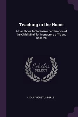Teaching in the Home: A Handbook for Intensive Fertilization of the Child Mind, for Instructors of Young Children - Berle, Adolf Augustus