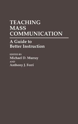 Teaching Mass Communication: A Guide to Better Instruction - Murray, Michael D, and Ferri, Anthony J (Editor)