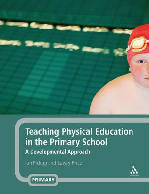 Teaching Physical Education in the Primary School: A Developmental Approach - Pickup, Ian, and Price, Lawry