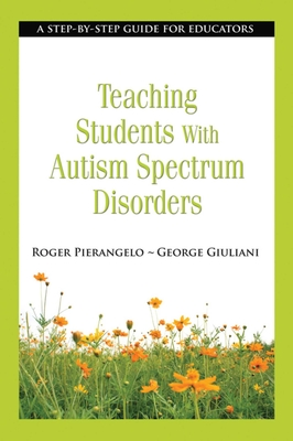 Teaching Students with Autism Spectrum Disorders: A Step-By-Step Guide for Educators - Pierangelo, Roger, PH.D., and Giuliani, George