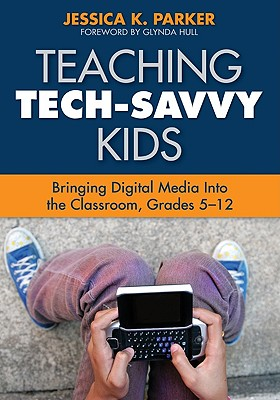 Teaching Tech-Savvy Kids: Bringing Digital Media Into the Classroom, Grades 5-12 - Parker, Jessica K, and Hull, Glynda (Foreword by)