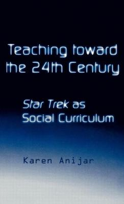 Teaching Toward the 24th Century: Star Trek as Social Curriculum - Anijar, Karen