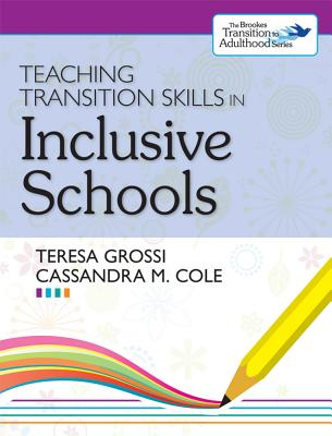 Teaching Transition Skills in Inclusive Schools - Grossi, Teresa, and Cole, Cassandra M, and Wehmeyer, Michael (Editor)