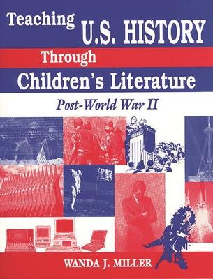 Teaching U.S. History Through Children's Literature: Post-World War II - Miller, Wanda J