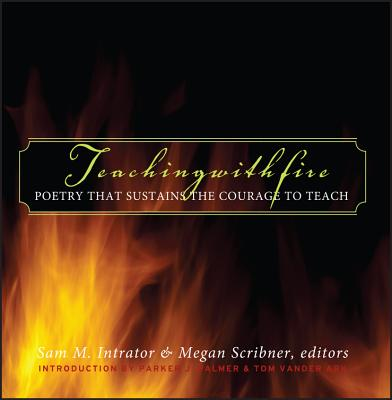 Teaching with Fire: Poetry That Sustains the Courage to Teach - Intrator, Sam M (Editor)