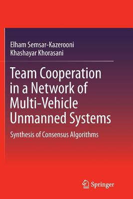 Team Cooperation in a Network of Multi-Vehicle Unmanned Systems: Synthesis of Consensus Algorithms - Semsar-Kazerooni, Elham, and Khorasani, Khashayar