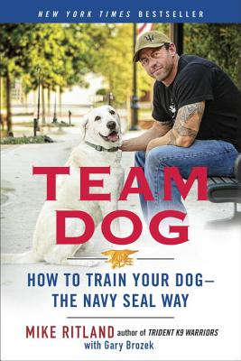 Team Dog: How to Train Your Dog--The Navy Seal Way - Ritland, Mike